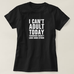 I Can't Adult Today, Tomorrow Either Tee